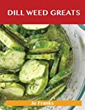 Dill Weed Greats: Delicious Dill Weed Recipes, the Top 85 Dill Weed Recipes