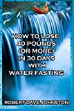 Robert Dave Johnston How to Lose 40 Pounds (Or More) in 30 Days with Water Fasting: 7 (How To Lose Weight Fast, Keep it Off & Renew The Mind, Body & Spirit Through Fasting, Smart Eating & Practical Spirituality)