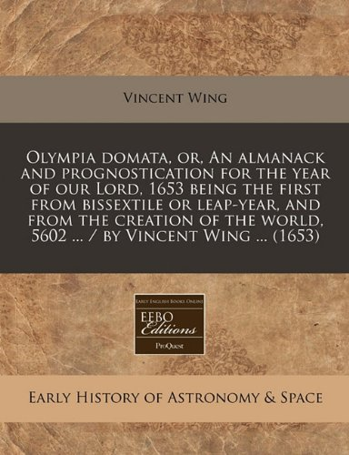 Olympia domata, or, An almanack and prognostication for the year of our Lord, 1653 being the first from bissextile or leap-year, and from the creation ... world, 5602 ... / by Vincent Wing ... (1653)