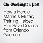 How a Heroic Marine's Military Training Helped Him Save Dozens from Orlando Gunman | Peter Holley