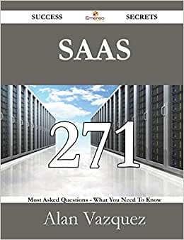 Saas 271 Success Secrets - 271 Most Asked Questions On Saas - What You Need To Know