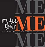 It's All About Me: A Record of the Things You Think You'll Remember, but Won't!