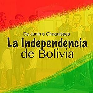 La Independencia de Bolivia: De Junín a Chuquisaca Audiobook