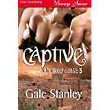 Captive [Black Wolf Gorge 3] (Siren Publishing Menage Amour) ~ Gale Stanley