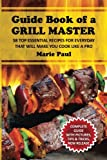 Guide Book of a GRILL MASTER: 58 TOP Essential Recipes for Everyday that Will Make you Cook Like a Pro