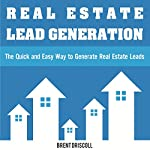 Real Estate Lead Generation: The Quick and Easy Way to Generate Real Estate Leads | Brent Driscoll