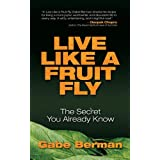 Live Like a Fruit Fly: The Secret You Already Know ~ Gabe Berman