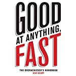 Good at Anything, Fast!: The Overachiever's Handbook | Ash Geary