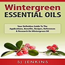 Wintergreen Essential Oil: Your Definitive Guide to the Applications, Benefits, Recipes, References & Research on Wintergreen Oil | Livre audio Auteur(s) : SJ Jenkins Narrateur(s) : Bo Morgan