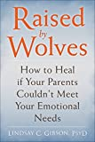 Lindsay C. Gibson Raised by Wolves: Adult Children of Emotionally Unavailable, Immature, or Self-Involved Parents