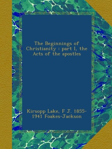 The Beginnings of Christianity : part I, the Acts of the apostles, by Kirsopp Lake, F J. 1855-1941 Foakes-Jackson