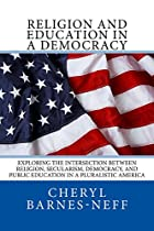 Religion And Education In A Democracy: Exploring The Intersection Between Religion, Secularism, Democracy, And Public Education In A Pluralistic America