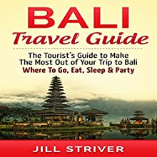 Bali Travel Guide: The Tourist's Guide to Make the Most Out of Your trip To Bali, Indonesia: Where to Go, Eat, Sleep & Party (       UNABRIDGED) by Jill Striver Narrated by Jason Lovett
