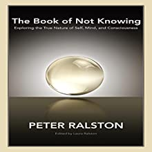 The Book of Not Knowing: Exploring the True Nature of Self, Mind, and Consciousness Audiobook by Peter Ralston, Laura Ralston - editor Narrated by Keith O'Brien