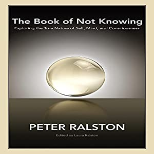 The Book of Not Knowing: Exploring the True Nature of Self, Mind, and Consciousness Hörbuch von Peter Ralston, Laura Ralston - editor Gesprochen von: Keith O'Brien