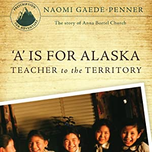 'A' Is for Alaska: Teacher to the Territory: The Story of Anna Bortel Church | [Naomi Gaede-Penner]