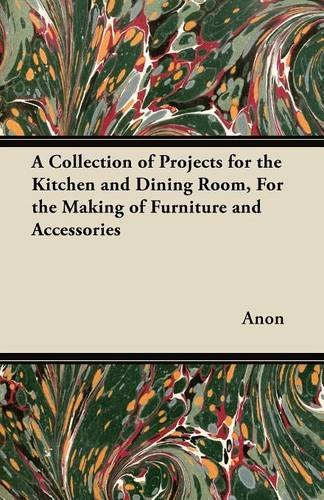 A Collection of Projects for the Kitchen and Dining Room, for the Making of Furniture and Accessories