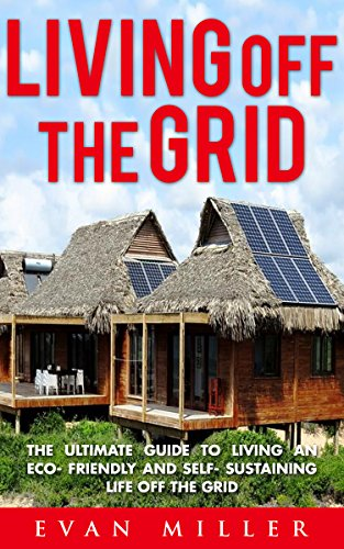 Living Off The Grid: The Ultimate Guide To Living An Eco-Friendly And Self-Sustaining Life Off The Grid (Living...