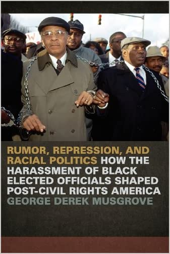 Rumor, repression, and racial politics : how the harassment of Black elected officials shaped post-civil rights America