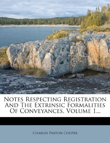 Notes Respecting Registration And The Extrinsic Formalities Of Conveyances, Volume 1...