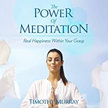 The Power of Meditation: Real Happiness Within Your Grasp (       UNABRIDGED) by Timothy Murray Narrated by Violet Meadow