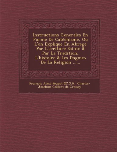 Instructions Generales En Forme de Catechisme, Ou L'On Explique En Abrege Par L'Ecriture Sainte & Par La Tradition, L'Histoire & Les Dogmes de La Reli