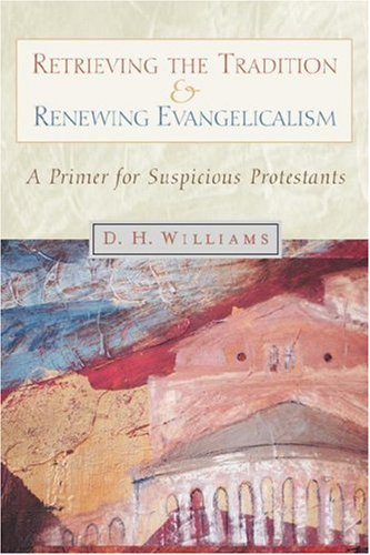 Retrieving the Tradition and Renewing Evangelicalism : A Primer for Suspicious Protestants, DANIEL H. WILLIAMS