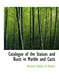 Catalogue of the Statues and Busts in Marble and Casts (0554649128) by Gallery of Victoria, National