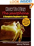How To Play The Saxophone - A Complet...