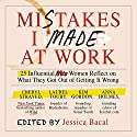 Mistakes I Made at Work: 25 Influential Women Reflect on What They Got Out of Getting It Wrong Audiobook by Jessica Bacal Narrated by Karen Saltus