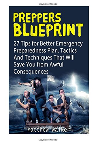 Preppers Blueprint: 27 Tips for Better Emergency Preparedness Plan. Tactics And Techniques That Will Save You from Awful Consequences (Preppers ... survival handbook, preppers survival pantry)