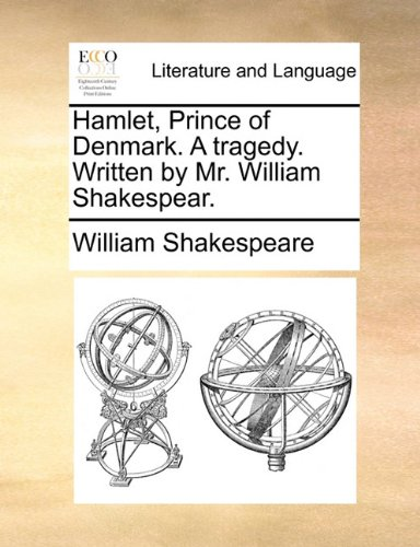 Hamlet, Prince of Denmark. A tragedy. Written by Mr. William Shakespear.