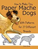 img - for By Jonni Good How to Make Tiny Paper Mache Dogs: With Patterns for 27 Different Breeds book / textbook / text book
