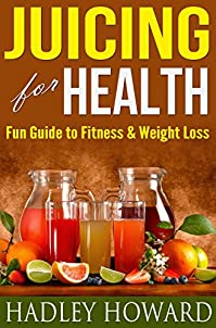 (FREE on 2/4) Juicing For Health - Fun Guide To Fitness And Weight Loss by Hadley Howard - http://eBooksHabit.com