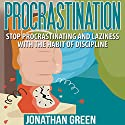 Procrastination: Stop Procrastinating and Laziness with the Habit of Discipline Audiobook by Jonathan Green Narrated by Pete Beretta