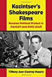Tiffany Ann Conro Moore Kozintsev's Shakespeare Films: Russian Political Protest in Hamlet and King Lear