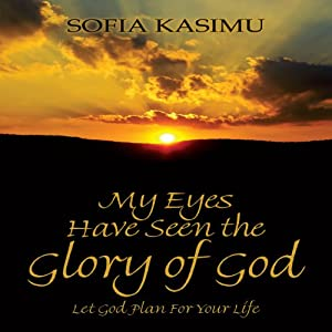 My Eyes Have Seen the Glory of God: Let God Plan for Your Life | [Sofia Kasimu]