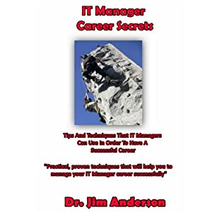 IT Manager Career Secrets: Tips and Techniques That IT Managers Can Use in Order to Have a Successful Career Audiobook