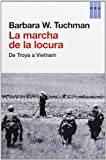 La Marcha De La Locura. La Sinrazón Desde Troya Hasta Vietnam (ENSAYO)