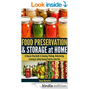 Food Preservation & Storage at Home - A Step by Step Guide to Canning, Pickling, Dehydrating, Freezing & Safely Storing Food for Later Use