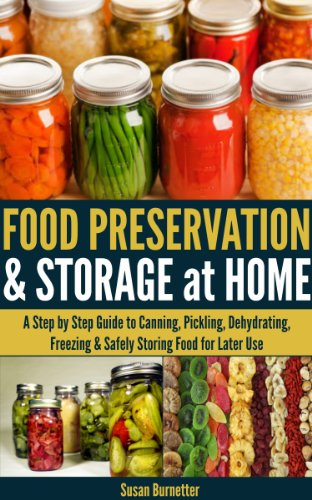 Food Preservation & Storage at Home - A Step by Step Guide to Canning, Pickling, Dehydrating, Freezing & Safely Storing Food for Later Use by Susan Burnetter