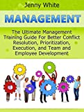 Management: The Ultimate Management Training Guide For Better Conflict Resolution, Prioritization, Execution, and Team and Employee Development (Management books, time management, project management)