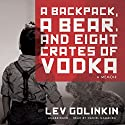 A Backpack, a Bear, and Eight Crates of Vodka: A Memoir Audiobook by Lev Golinkin Narrated by Daniel Gamburg
