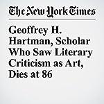 Geoffrey H. Hartman, Scholar Who Saw Literary Criticism as Art, Dies at 86   Margalit Fox