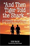 """And Then Tiger Told the Shark . . ."": A Collection of the Greatest True Golf Stories of All Time"