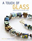 A Touch of Glass: Designs for Creating Glass Bead Jewelry