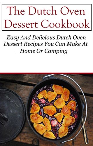 Dutch Oven Dessert Cookbook: Delicious Dutch Oven Dessert Recipes You Can Easily Make (Dutch Oven Recipes) by Mitchel Davis