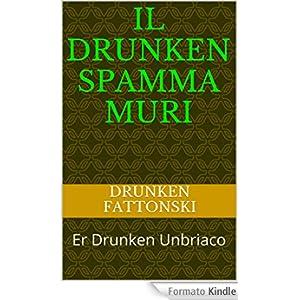 Il Drunken Spamma Muri: Er Drunken Unbriaco (scureggia 2000 Vol. 1)