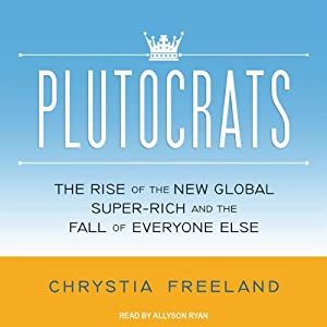 Plutocrats: The Rise of the New Global Super-Rich and the Fall of Everyone Else | [Chrystia Freeland]