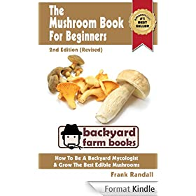 The Mushroom Book For Beginners: 2nd Edition (Revised) : A Mycology Starter or How To Be A Backyard Mushroom Farmer And Grow The Best Edible Mushrooms At Home (Backyard Farm Books 3) (English Edition)